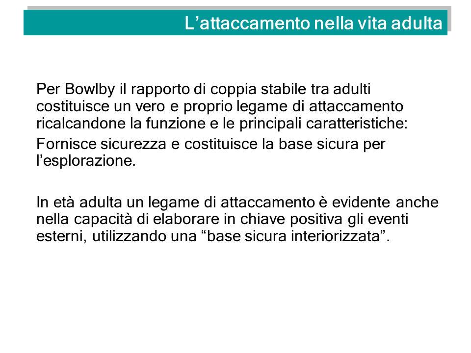 Lattaccamento nella vita adulta Per Bowlby il rapporto di coppia stabile tra adulti costituisce un vero e proprio legame di attaccamento ricalcandone