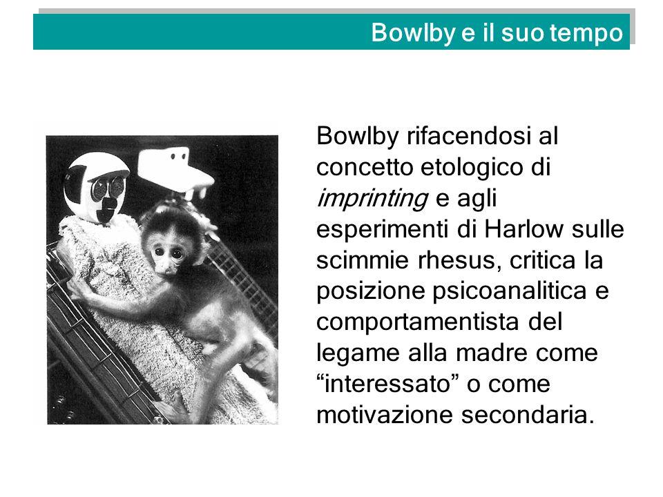 Bowlby e il suo tempo Bowlby rifacendosi al concetto etologico di imprinting e agli esperimenti di Harlow sulle scimmie rhesus, critica la posizione p