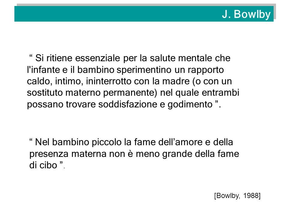 J. Bowlby Si ritiene essenziale per la salute mentale che l'infante e il bambino sperimentino un rapporto caldo, intimo, ininterrotto con la madre (o
