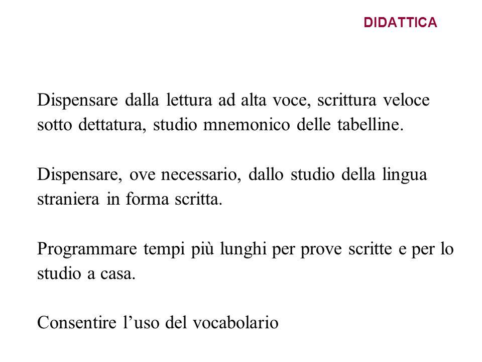 DIDATTICA Dispensare dalla lettura ad alta voce, scrittura veloce sotto dettatura, studio mnemonico delle tabelline. Dispensare, ove necessario, dallo