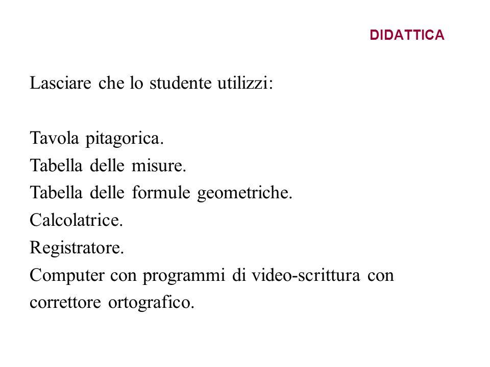 DIDATTICA Lasciare che lo studente utilizzi: Tavola pitagorica. Tabella delle misure. Tabella delle formule geometriche. Calcolatrice. Registratore. C