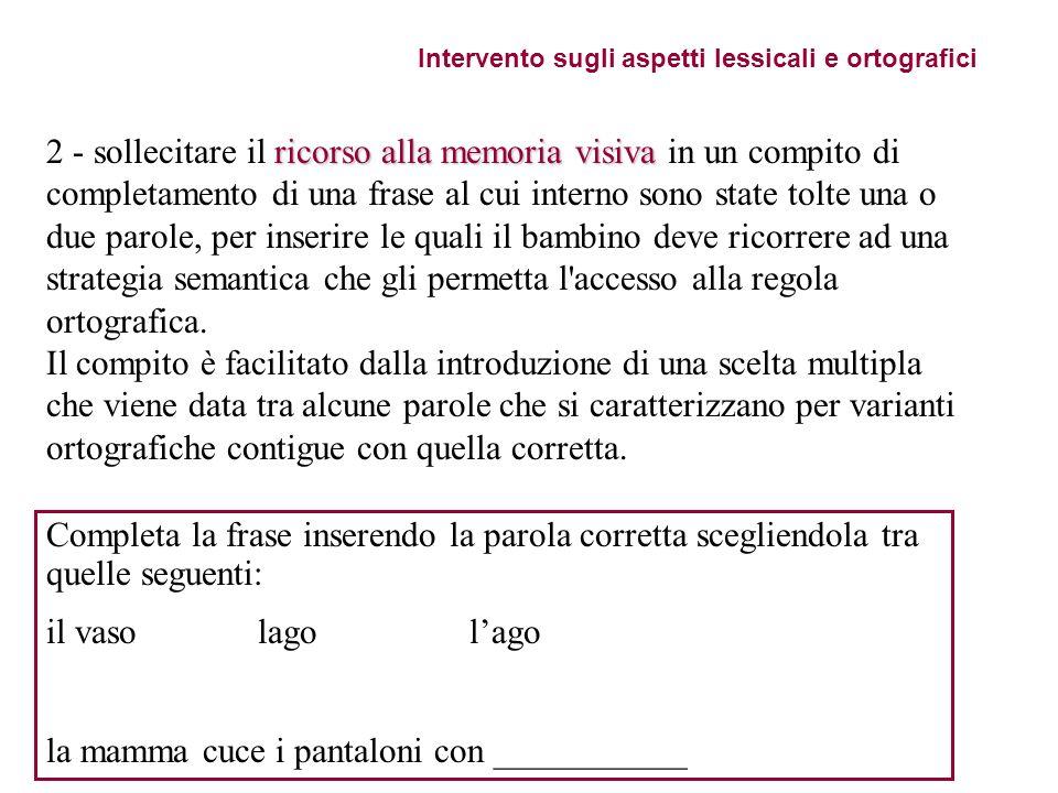 Intervento sugli aspetti lessicali e ortografici ricorso alla memoria visiva 2 - sollecitare il ricorso alla memoria visiva in un compito di completam