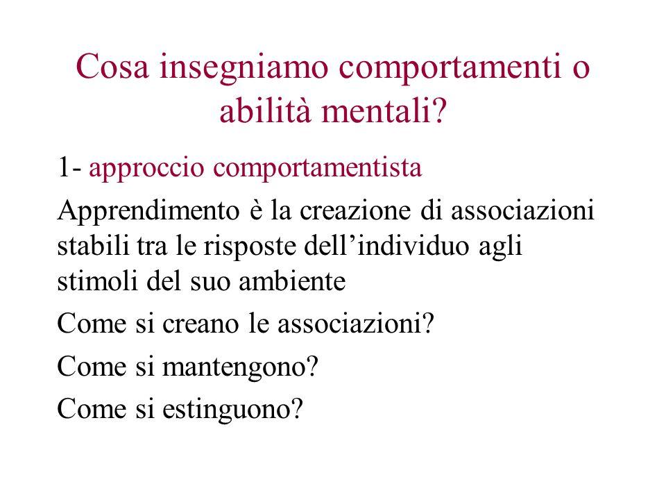 Cosa insegniamo comportamenti o abilità mentali? 1- approccio comportamentista Apprendimento è la creazione di associazioni stabili tra le risposte de