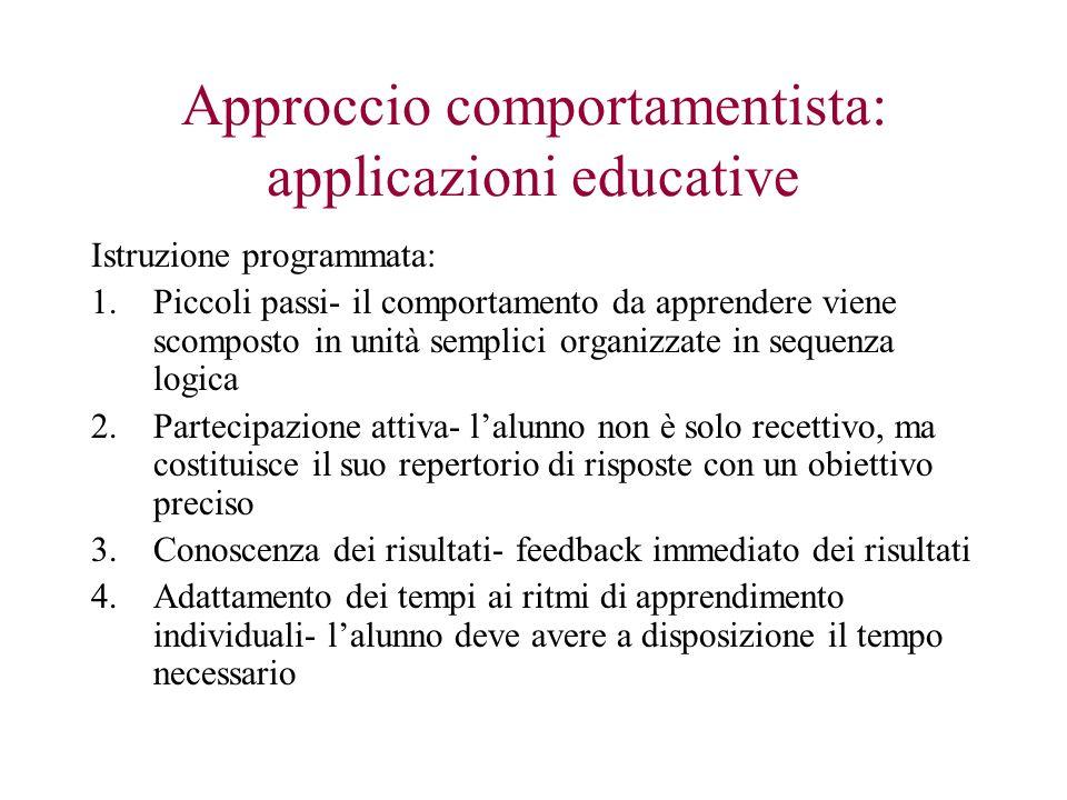Approccio comportamentista: applicazioni educative Istruzione programmata: 1.Piccoli passi- il comportamento da apprendere viene scomposto in unità se