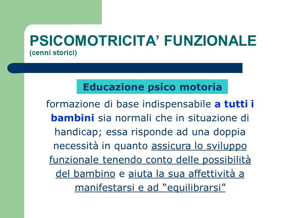 PSICOMOTRICITA FUNZIONALE (cenni storici) Educazione psico motoria formazione di base indispensabile a tutti i bambini sia normali che in situazione d