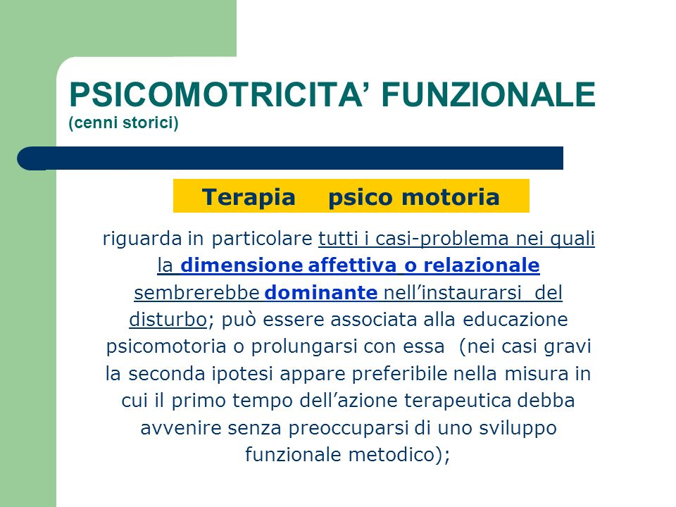 PSICOMOTRICITA FUNZIONALE (cenni storici) Terapia psico motoria riguarda in particolare tutti i casi-problema nei quali la dimensione affettiva o rela