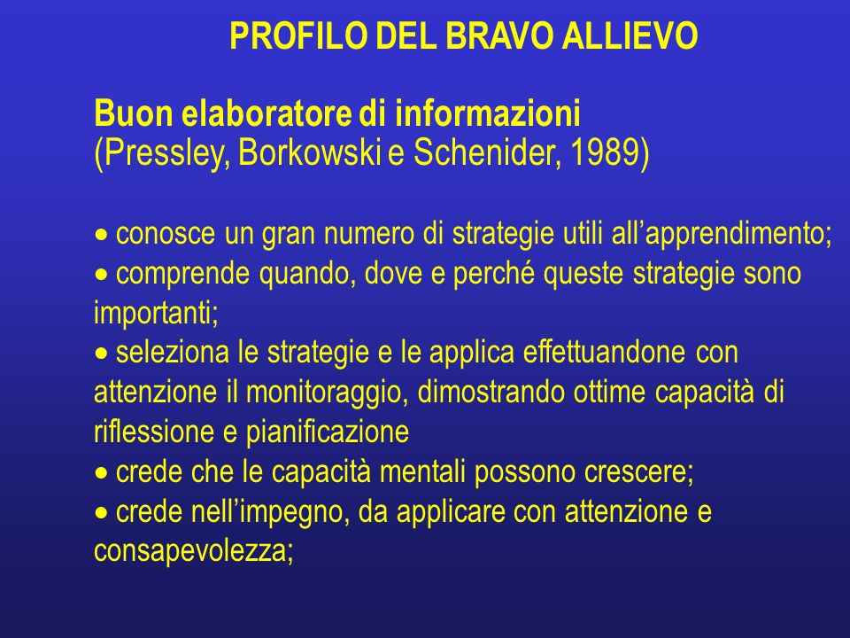 PROFILO DEL BRAVO ALLIEVO Buon elaboratore di informazioni (Pressley, Borkowski e Schenider, 1989) conosce un gran numero di strategie utili allappren