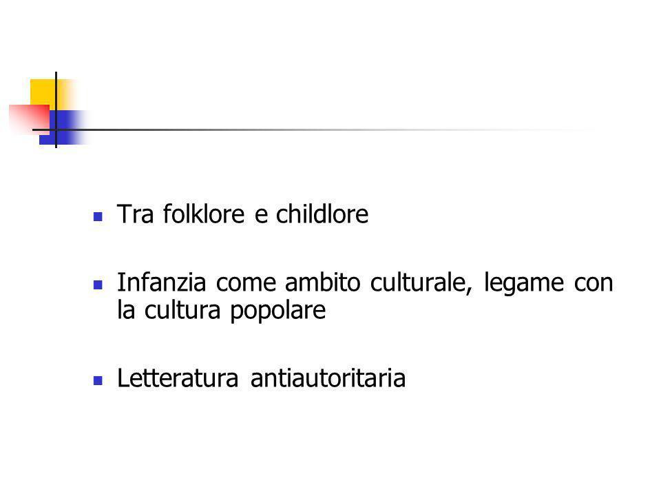 Tra folklore e childlore Infanzia come ambito culturale, legame con la cultura popolare Letteratura antiautoritaria