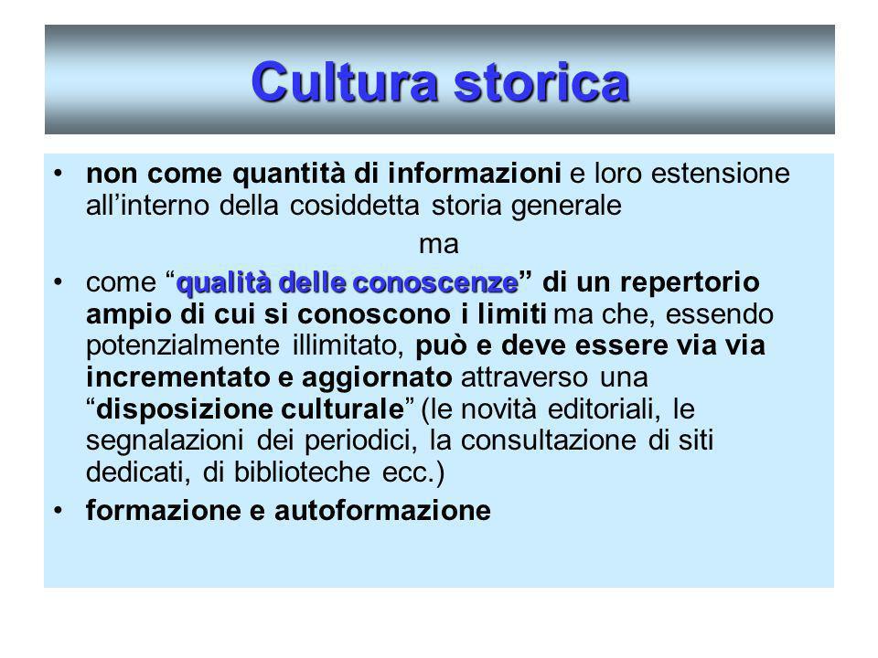 Cultura storica non come quantità di informazioni e loro estensione allinterno della cosiddetta storia generale ma qualità delle conoscenzecome qualit