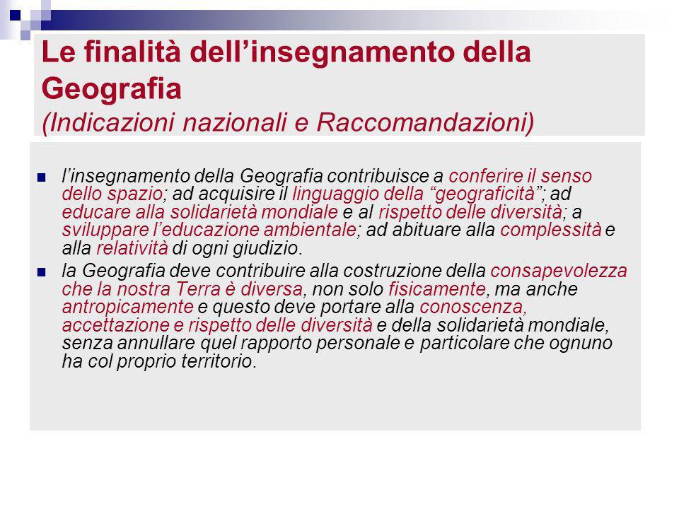 Le finalità dellinsegnamento della Geografia (Indicazioni nazionali e Raccomandazioni) linsegnamento della Geografia contribuisce a conferire il senso