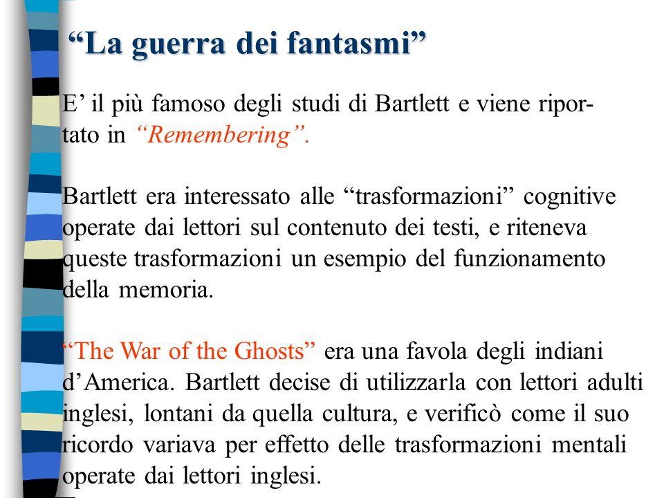 La guerra dei fantasmi E il più famoso degli studi di Bartlett e viene ripor- tato in Remembering. Bartlett era interessato alle trasformazioni cognit