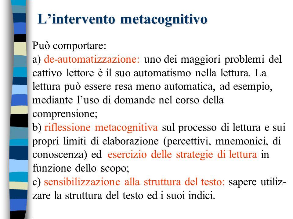 Lintervento metacognitivo Può comportare: a) de-automatizzazione: uno dei maggiori problemi del cattivo lettore è il suo automatismo nella lettura. La