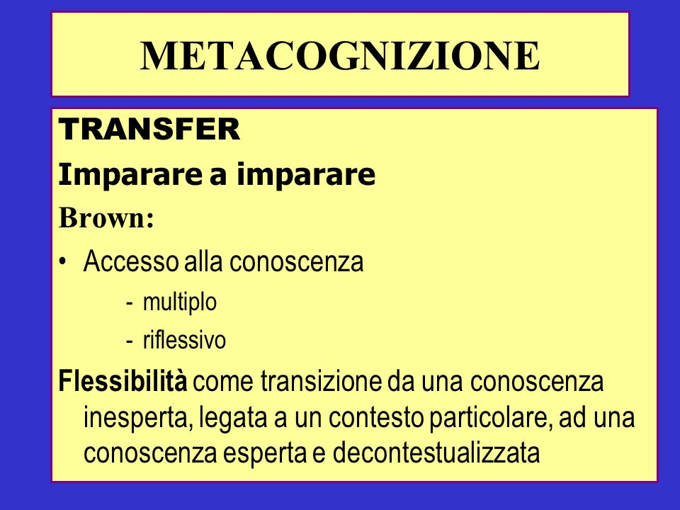 TRANSFER Imparare a imparare Brown: Accesso alla conoscenza -multiplo -riflessivo Flessibilità come transizione da una conoscenza inesperta, legata a