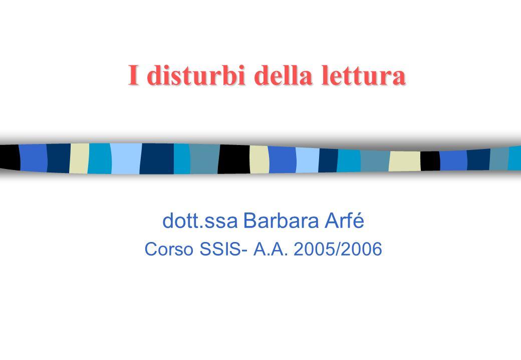 I disturbi della lettura dott.ssa Barbara Arfé Corso SSIS- A.A. 2005/2006