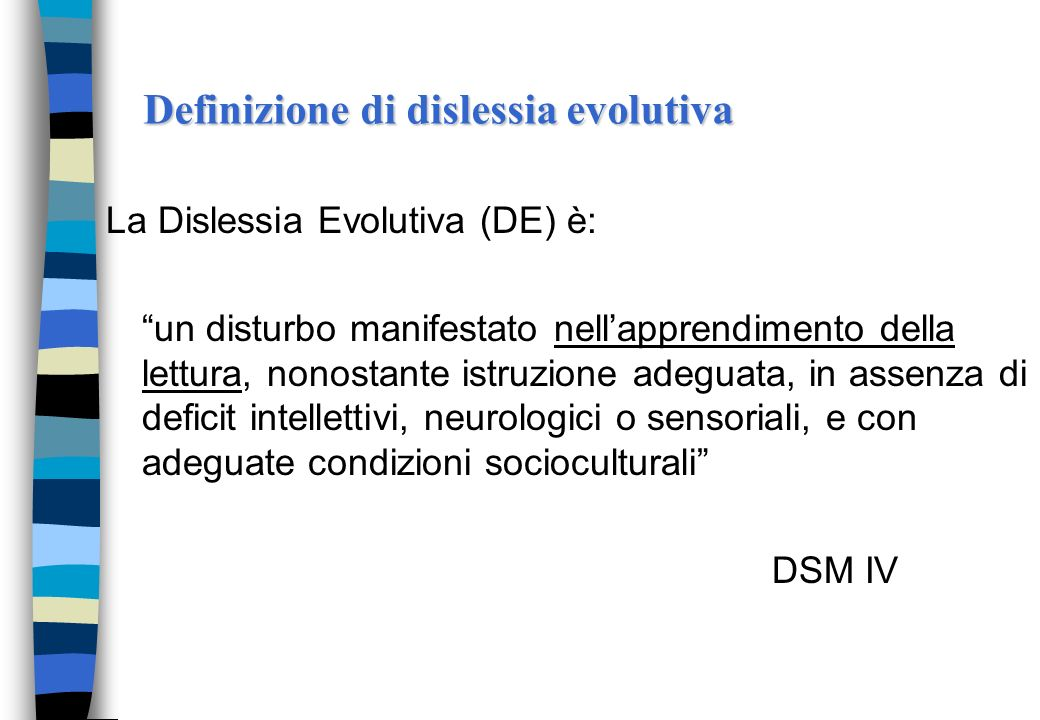 Definizione di dislessia evolutiva La Dislessia Evolutiva (DE) è: un disturbo manifestato nellapprendimento della lettura, nonostante istruzione adeguata, in assenza di deficit intellettivi, neurologici o sensoriali, e con adeguate condizioni socioculturali DSM IV