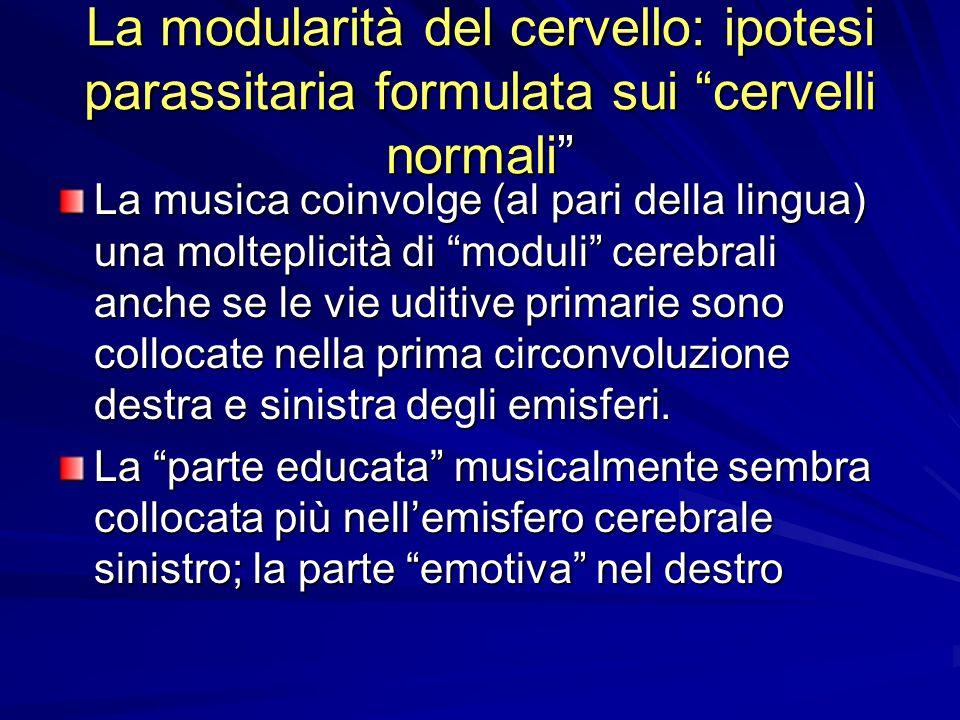 La modularità del cervello: ipotesi parassitaria formulata sui cervelli normali La musica coinvolge (al pari della lingua) una molteplicità di moduli