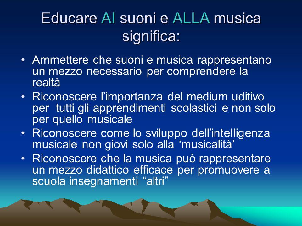 Educare AI suoni e ALLA musica significa: Ammettere che suoni e musica rappresentano un mezzo necessario per comprendere la realtà Riconoscere limport