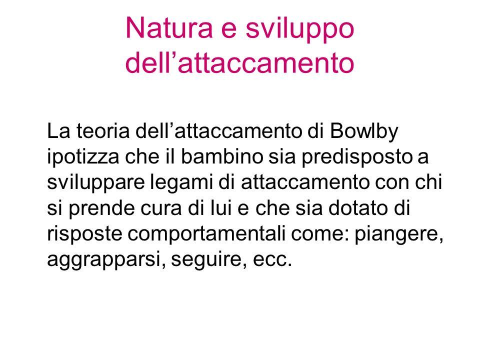 Natura e sviluppo dellattaccamento La teoria dellattaccamento di Bowlby ipotizza che il bambino sia predisposto a sviluppare legami di attaccamento co
