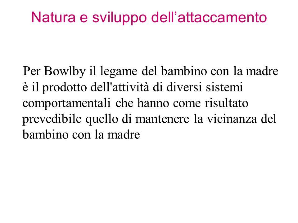Natura e sviluppo dellattaccamento Per Bowlby il legame del bambino con la madre è il prodotto dell'attività di diversi sistemi comportamentali che ha