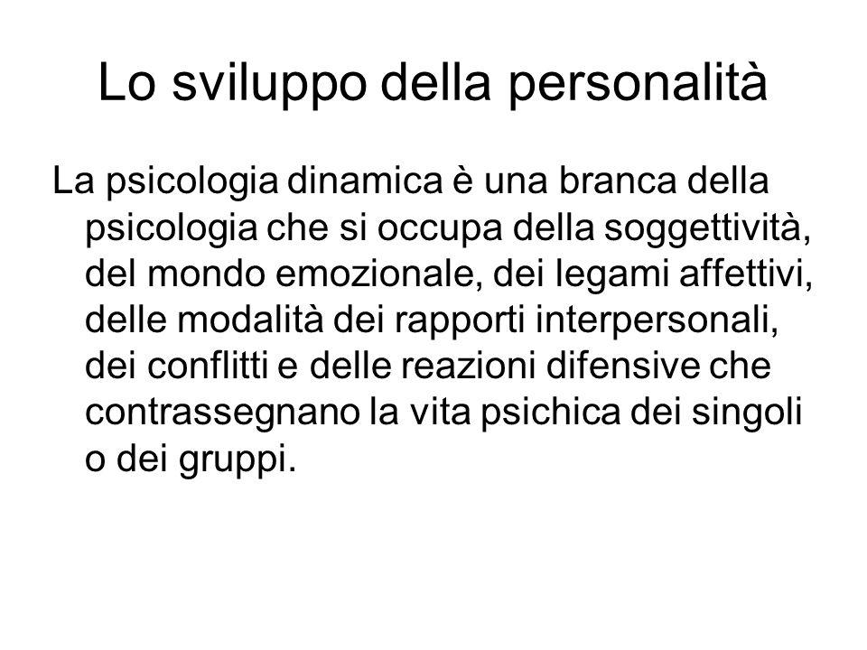Lo sviluppo della personalità La psicologia dinamica è una branca della psicologia che si occupa della soggettività, del mondo emozionale, dei legami