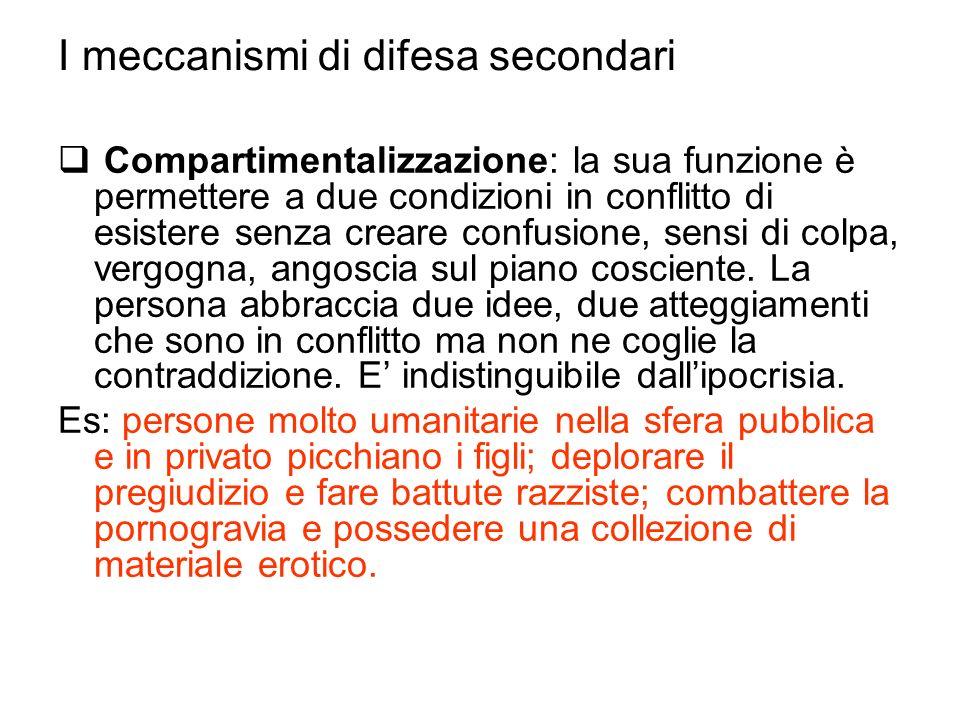 I meccanismi di difesa secondari Compartimentalizzazione: la sua funzione è permettere a due condizioni in conflitto di esistere senza creare confusio