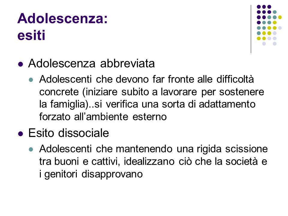 Adolescenza: esiti Adolescenza abbreviata Adolescenti che devono far fronte alle difficoltà concrete (iniziare subito a lavorare per sostenere la fami