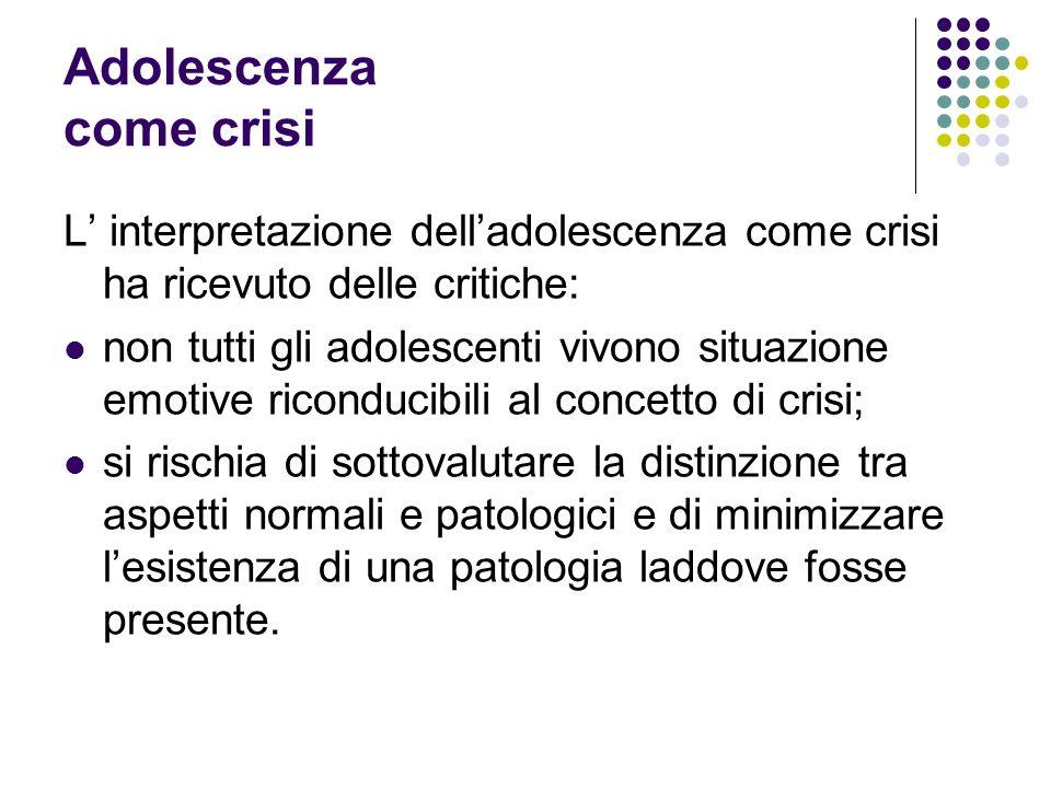 Adolescenza come crisi L interpretazione delladolescenza come crisi ha ricevuto delle critiche: non tutti gli adolescenti vivono situazione emotive ri