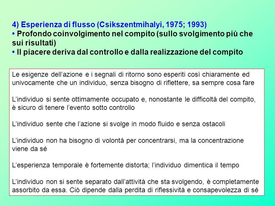 4) Esperienza di flusso (Csikszentmihalyi, 1975; 1993) Profondo coinvolgimento nel compito (sullo svolgimento più che sui risultati) Il piacere deriva dal controllo e dalla realizzazione del compito Le esigenze dellazione e i segnali di ritorno sono esperiti così chiaramente ed univocamente che un individuo, senza bisogno di riflettere, sa sempre cosa fare Lindividuo si sente ottimamente occupato e, nonostante le difficoltà del compito, è sicuro di tenere levento sotto controllo Lindividuo sente che lazione si svolge in modo fluido e senza ostacoli Lindividuo non ha bisogno di volontà per concentrarsi, ma la concentrazione viene da sé Lesperienza temporale è fortemente distorta; lindividuo dimentica il tempo Lindividuo non si sente separato dallattività che sta svolgendo, è completamente assorbito da essa.