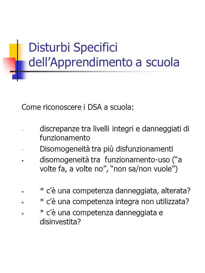 Disturbi Specifici dellApprendimento a scuola Come riconoscere i DSA a scuola: - discrepanze tra livelli integri e danneggiati di funzionamento - Diso