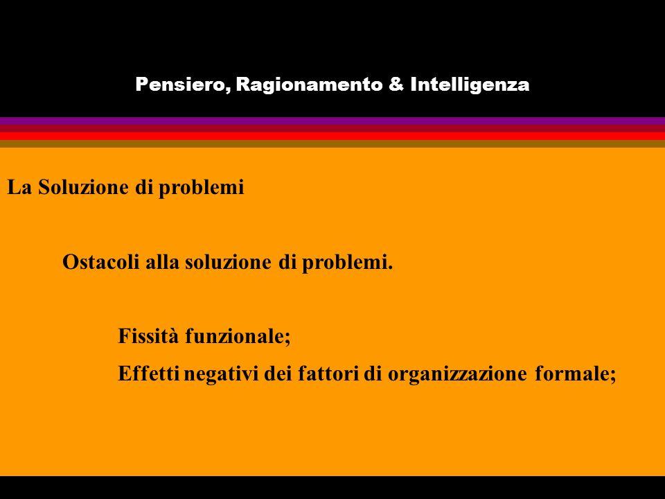 Pensiero, Ragionamento & Intelligenza La Soluzione di problemi Ostacoli alla soluzione di problemi. Fissità funzionale; Effetti negativi dei fattori d