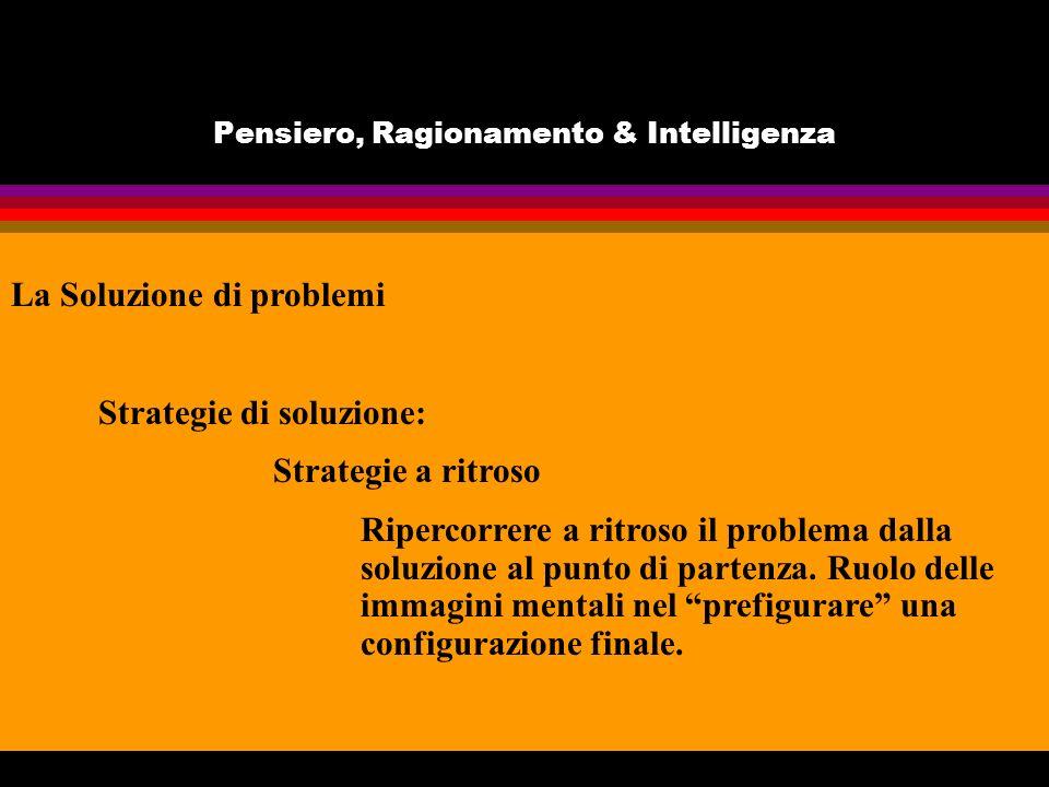 Pensiero, Ragionamento & Intelligenza La Soluzione di problemi Strategie di soluzione: Strategie a ritroso Ripercorrere a ritroso il problema dalla soluzione al punto di partenza.