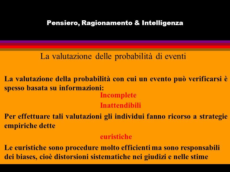 Pensiero, Ragionamento & Intelligenza La valutazione delle probabilità di eventi La valutazione della probabilità con cui un evento può verificarsi è