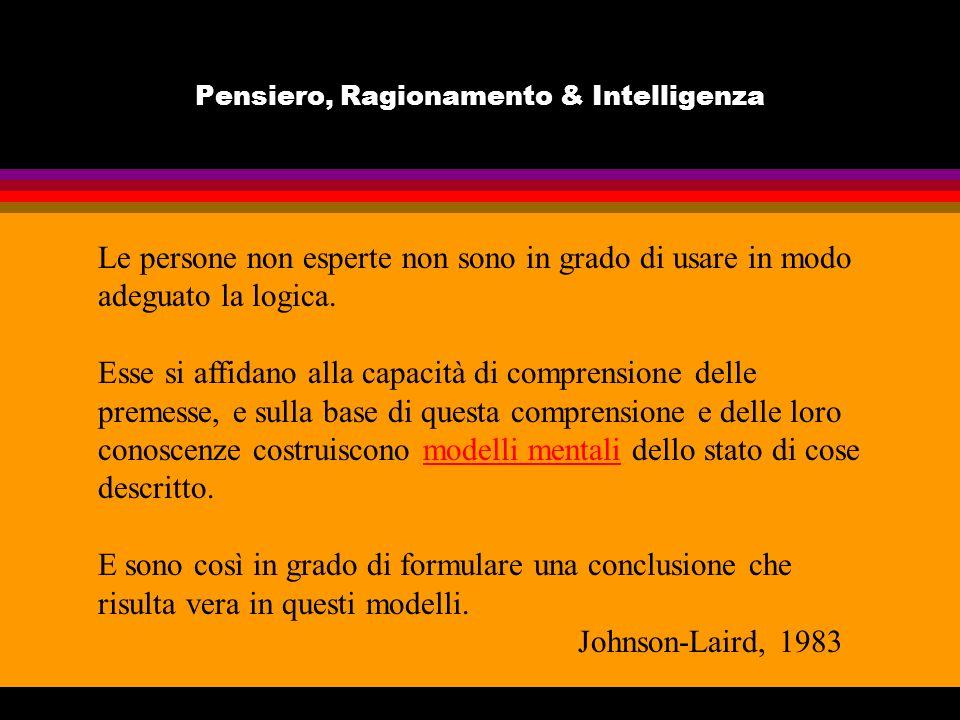 Pensiero, Ragionamento & Intelligenza TEORIA DEI MODELLI MENTALI Le persone non esperte non sono in grado di usare in modo adeguato la logica. Esse si
