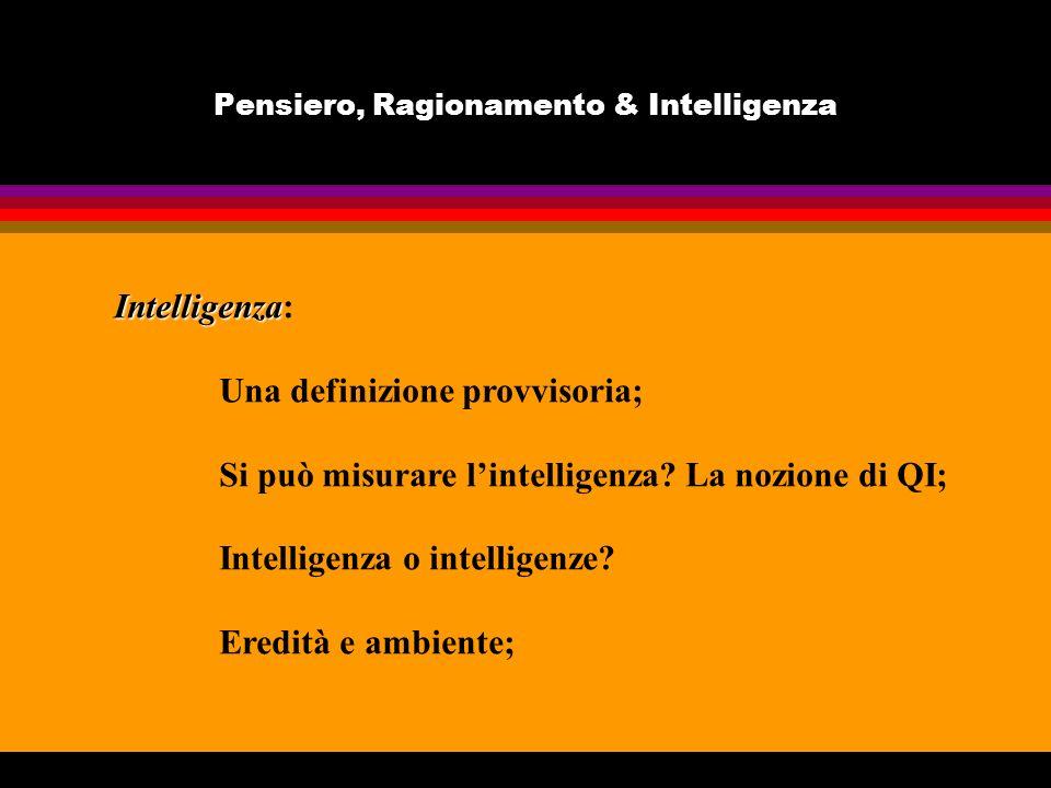 Pensiero, Ragionamento & Intelligenza Intelligenza Intelligenza: Una definizione provvisoria; Si può misurare lintelligenza? La nozione di QI; Intelli