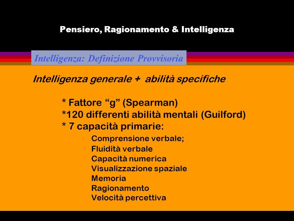 Pensiero, Ragionamento & Intelligenza Intelligenza: Definizione Provvisoria Intelligenza generale + abilità specifiche * Fattore g (Spearman) *120 dif