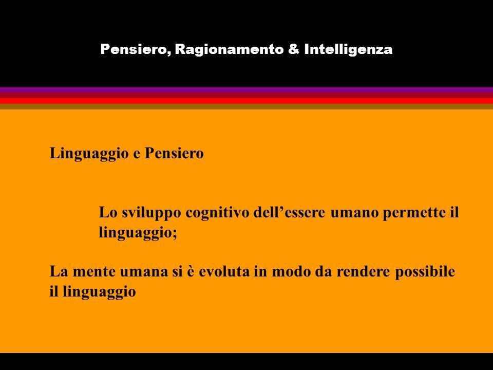 Pensiero, Ragionamento & Intelligenza Linguaggio e Pensiero Lo sviluppo cognitivo dellessere umano permette il linguaggio; La mente umana si è evoluta