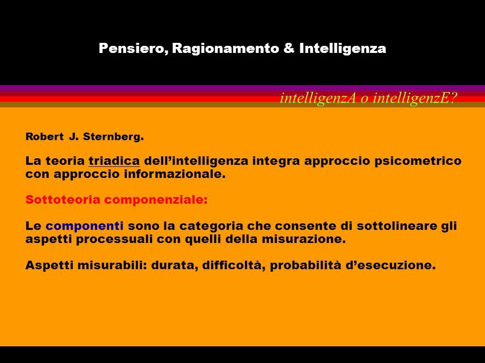 Pensiero, Ragionamento & Intelligenza Robert J. Sternberg. La teoria triadica dellintelligenza integra approccio psicometrico con approccio informazio