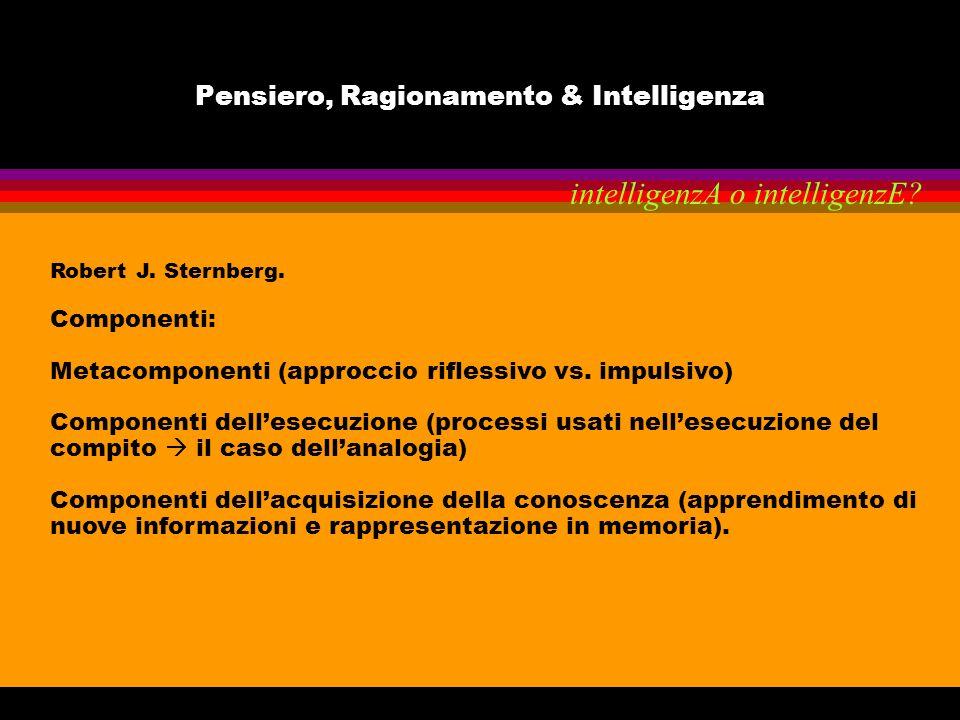 Pensiero, Ragionamento & Intelligenza Robert J. Sternberg. Componenti: Metacomponenti (approccio riflessivo vs. impulsivo) Componenti dellesecuzione (