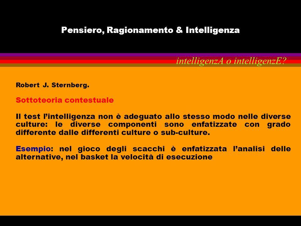 Pensiero, Ragionamento & Intelligenza Robert J. Sternberg. Sottoteoria contestuale Il test lintelligenza non è adeguato allo stesso modo nelle diverse