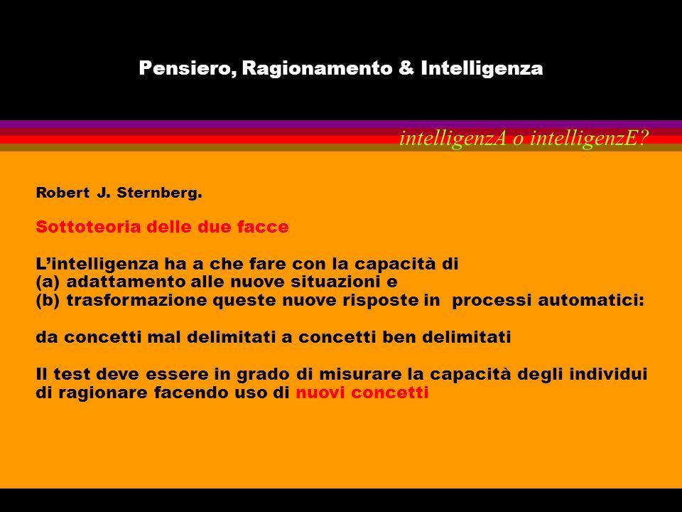Pensiero, Ragionamento & Intelligenza Robert J. Sternberg. Sottoteoria delle due facce Lintelligenza ha a che fare con la capacità di (a) adattamento