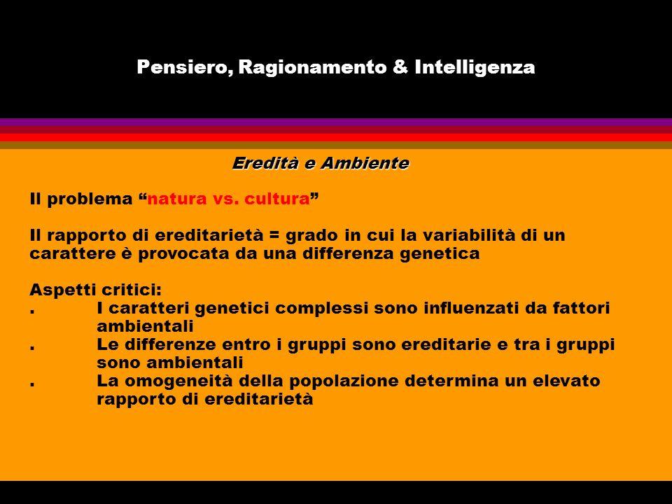 Pensiero, Ragionamento & Intelligenza Eredità e Ambiente Il problema natura vs. cultura Il rapporto di ereditarietà = grado in cui la variabilità di u