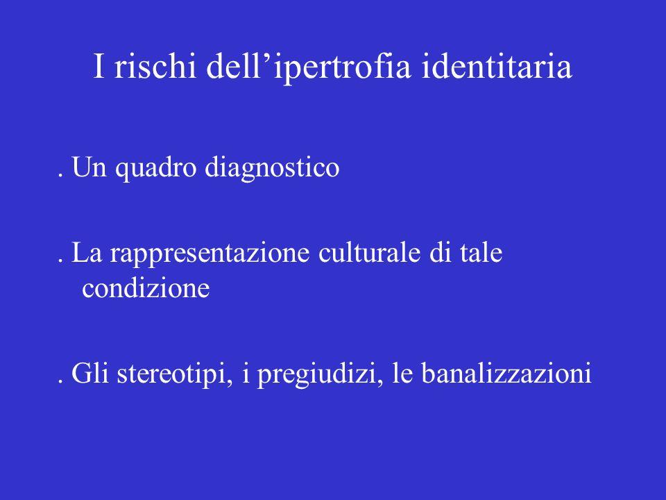 I rischi dellipertrofia identitaria. Un quadro diagnostico. La rappresentazione culturale di tale condizione. Gli stereotipi, i pregiudizi, le banaliz