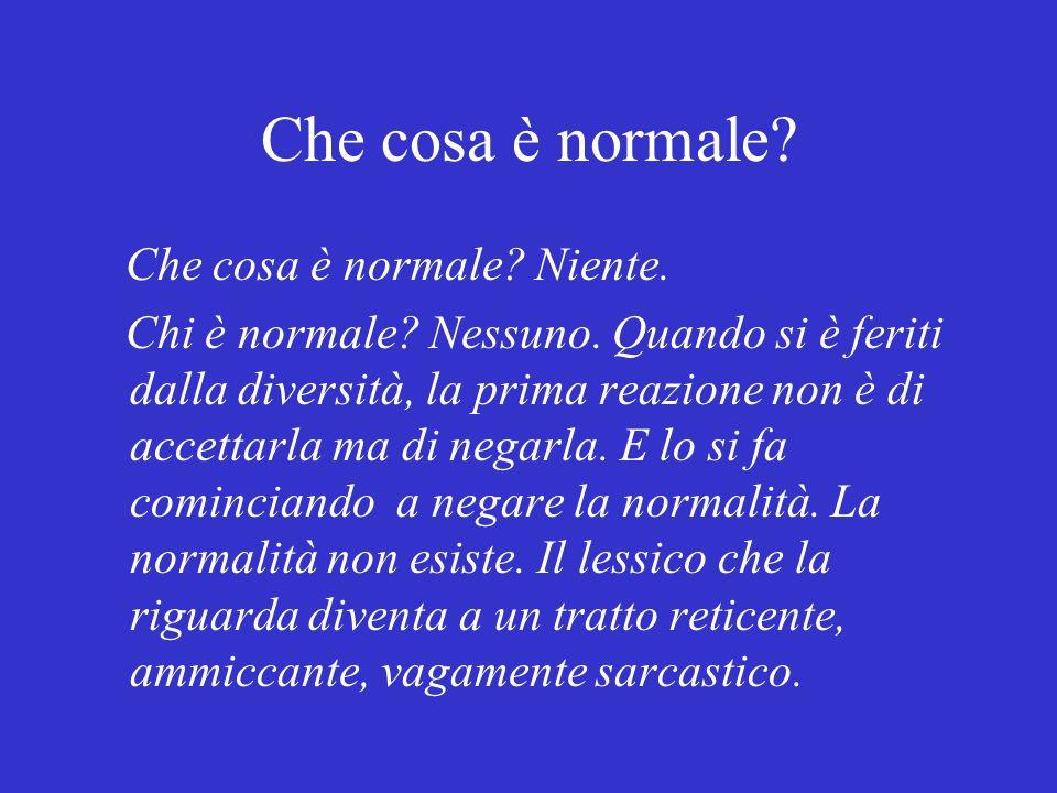 Che cosa è normale? Che cosa è normale? Niente. Chi è normale? Nessuno. Quando si è feriti dalla diversità, la prima reazione non è di accettarla ma d
