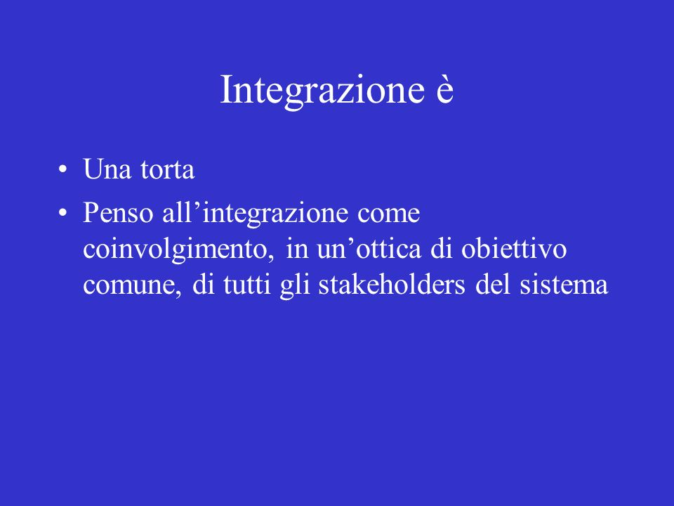 Integrazione è Una torta Penso allintegrazione come coinvolgimento, in unottica di obiettivo comune, di tutti gli stakeholders del sistema