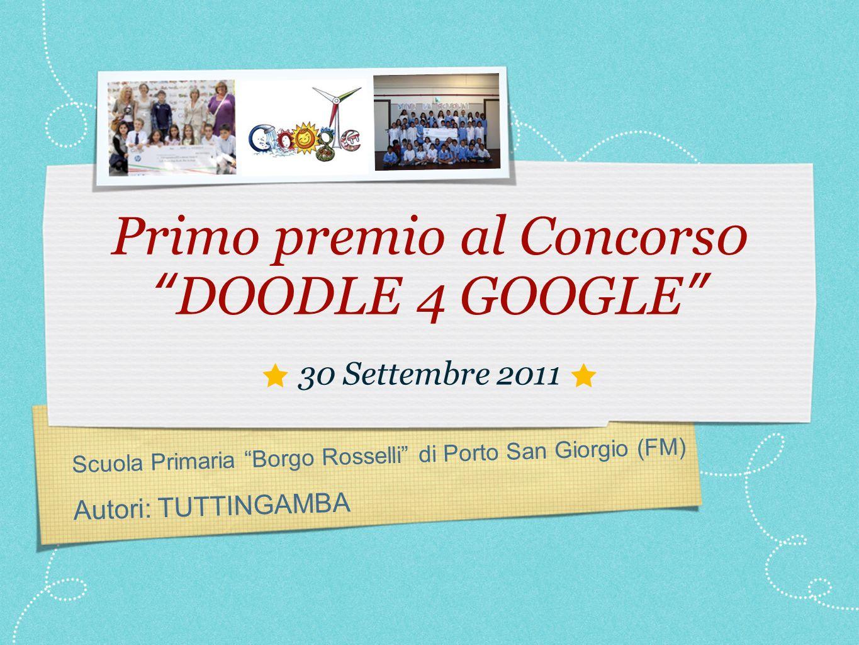 Scuola Primaria Borgo Rosselli di Porto San Giorgio (FM) Autori: TUTTINGAMBA Primo premio al Concors0 DOODLE 4 GOOGLE 30 Settembre 2011