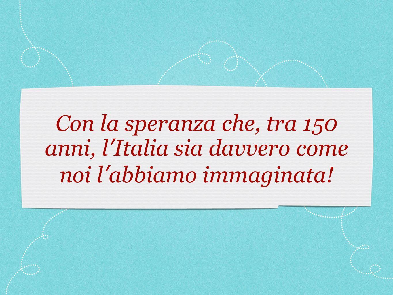 Con la speranza che, tra 150 anni, l Italia sia davvero come noi l abbiamo immaginata!