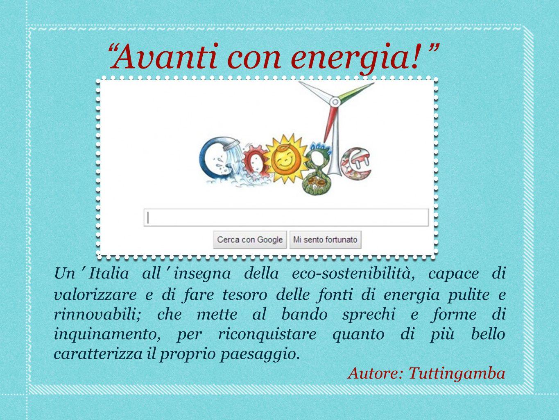 Un Italia all insegna della eco-sostenibilità, capace di valorizzare e di fare tesoro delle fonti di energia pulite e rinnovabili; che mette al bando sprechi e forme di inquinamento, per riconquistare quanto di più bello caratterizza il proprio paesaggio.