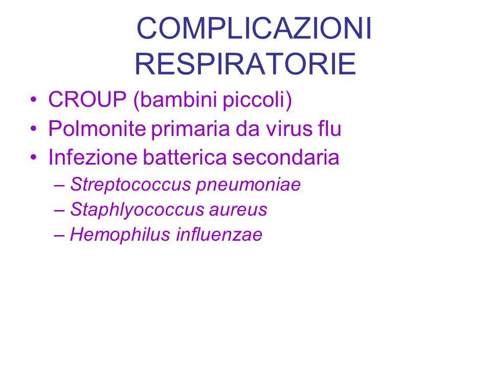 COMPLICAZIONI RESPIRATORIE CROUP (bambini piccoli) Polmonite primaria da virus flu Infezione batterica secondaria –Streptococcus pneumoniae –Staphlyoc