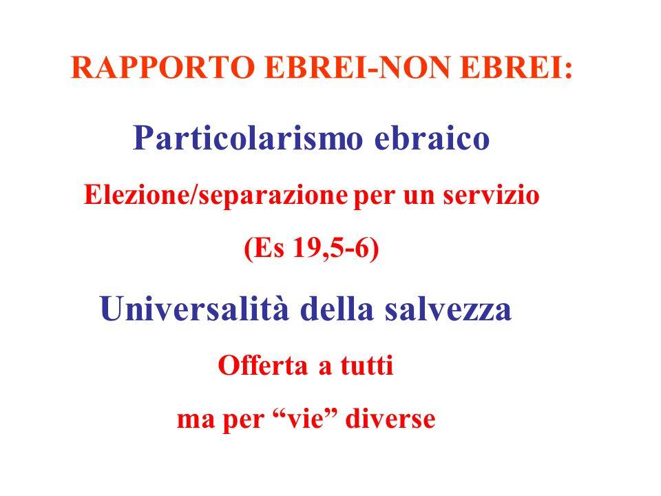 RAPPORTO EBREI-NON EBREI: Particolarismo ebraico Elezione/separazione per un servizio (Es 19,5-6) Universalità della salvezza Offerta a tutti ma per v