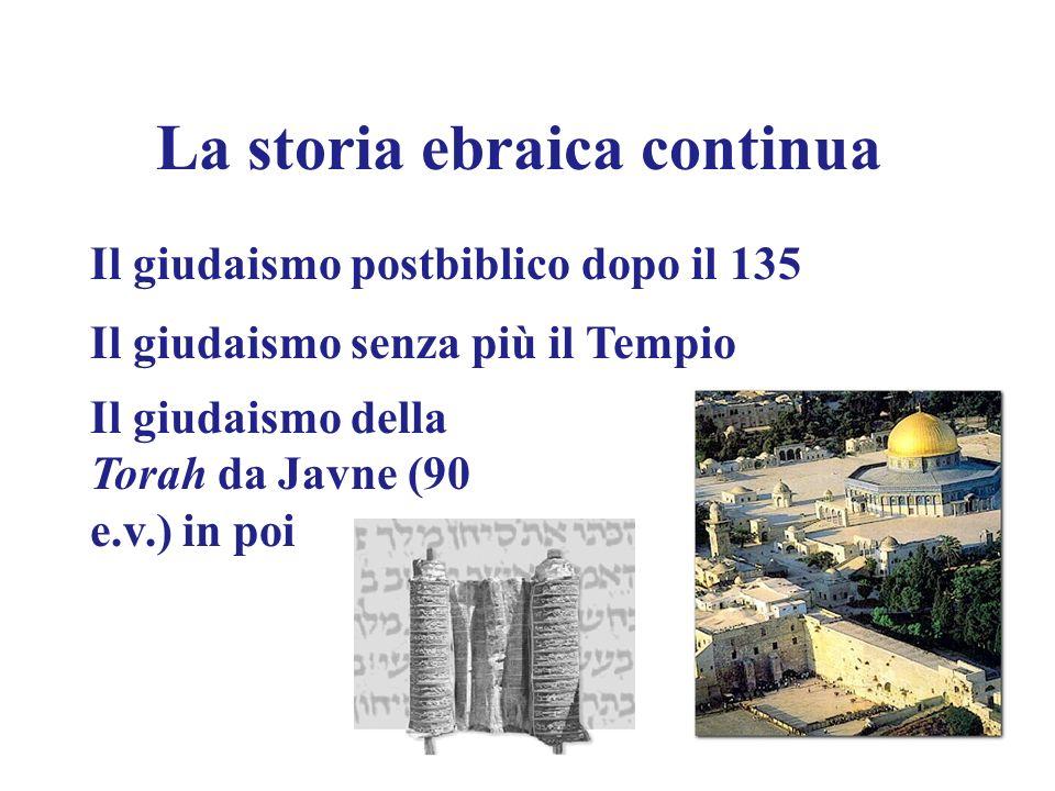 La storia ebraica continua Il giudaismo postbiblico dopo il 135 Il giudaismo senza più il Tempio Il giudaismo della Torah da Javne (90 e.v.) in poi